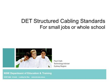 DET Structured Cabling Standards For small jobs or whole school Paul Clark Technology Adviser Sydney Region NSW Department of Education & Training NSW.