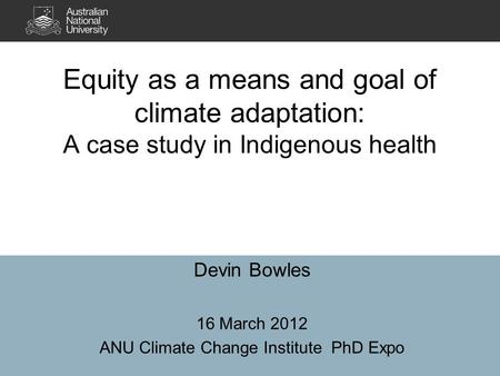 Equity as a means and goal of climate adaptation: A case study in Indigenous health Devin Bowles 16 March 2012 ANU Climate Change Institute PhD Expo.