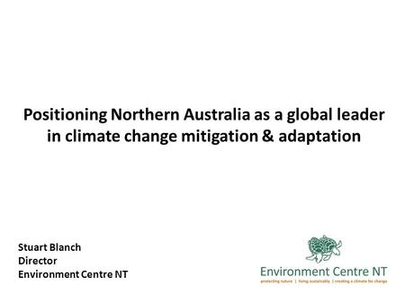 Positioning Northern Australia as a global leader in climate change mitigation & adaptation Stuart Blanch Director Environment Centre NT.