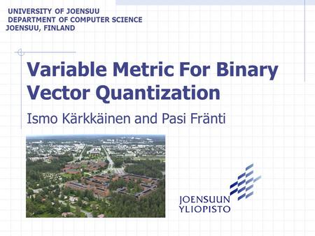 Variable Metric For Binary Vector Quantization UNIVERSITY OF JOENSUU DEPARTMENT OF COMPUTER SCIENCE JOENSUU, FINLAND Ismo Kärkkäinen and Pasi Fränti.