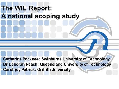 The WIL Report: A national scoping study Catherine Pocknee: Swinburne University of Technology Dr Deborah Peach: Queensland University of Technology Carol-joy.