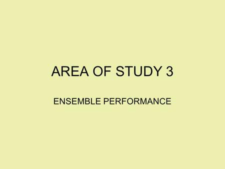 AREA OF STUDY 3 ENSEMBLE PERFORMANCE. What's an Ensemble? 1.School and community bands/orchestras and choirs as well as small groups organised by the.
