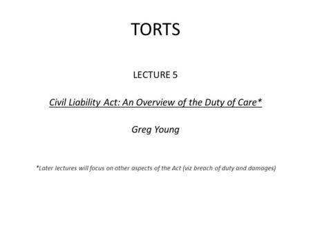 TORTS LECTURE 5 Civil Liability Act: An Overview of the Duty of Care* Greg Young *Later lectures will focus on other aspects of the Act (viz breach of.