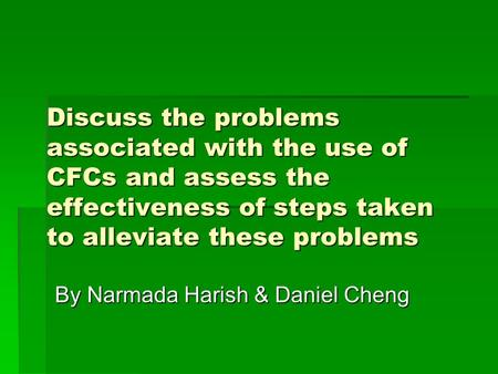 Discuss the problems associated with the use of CFCs and assess the effectiveness of steps taken to alleviate these problems By Narmada Harish & Daniel.