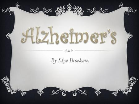 By Skye Broekate.. WHAT IS ALZHEIMER'S?  Alzheimer's disease is a physical disease which attacks the brain resulting in impaired memory, thinking and.