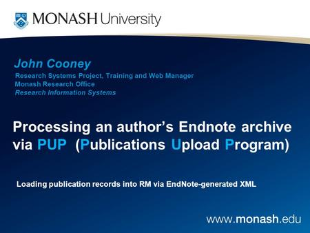 John Cooney Research Systems Project, Training and Web Manager Monash Research Office Research Information Systems Processing an author's Endnote archive.