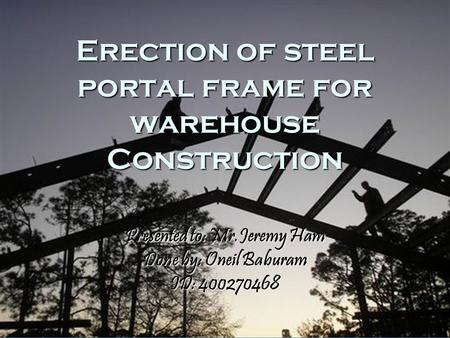 Erection of steel portal frame for warehouse Construction Presented to: Mr.Jeremy Ham Done by: Oneil Baburam ID: 400270468.