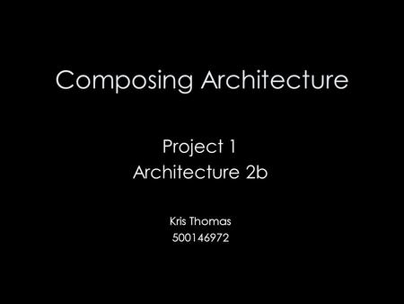 Composing Architecture Project 1 Architecture 2b Kris Thomas 500146972.