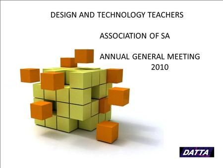Page 1 DESIGN AND TECHNOLOGY TEACHERS ASSOCIATION OF SA ANNUAL GENERAL MEETING 2010.