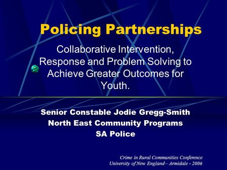 Policing Partnerships Collaborative Intervention, Response and Problem Solving to Achieve Greater Outcomes for Youth. Senior Constable Jodie Gregg-Smith.
