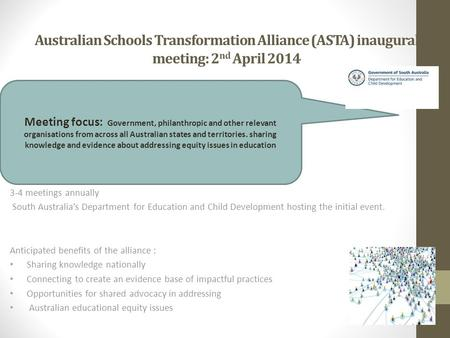Australian Schools Transformation Alliance (ASTA) inaugural meeting: 2 nd April 2014 3-4 meetings annually South Australia's Department for Education and.