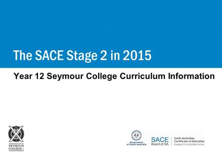 Year 12 Seymour College Curriculum Information The SACE Stage 2 in 2015.