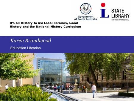 It's all History to us: Local libraries, Local History and the National History Curriculum Karen Brandwood Education Librarian.