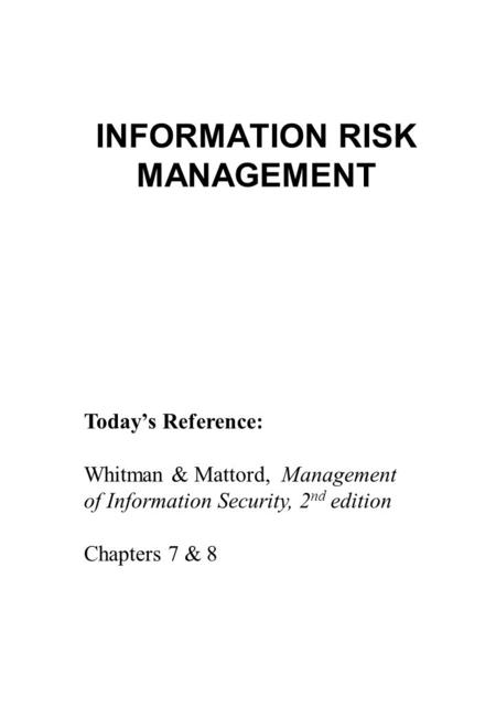INFORMATION RISK MANAGEMENT Today's Reference: Whitman & Mattord, Management of Information Security, 2 nd edition Chapters 7 & 8.