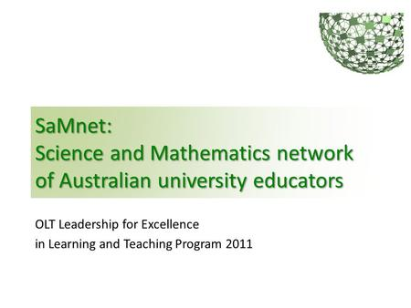 SaMnet: Science and Mathematics network of Australian university educators OLT Leadership for Excellence in Learning and Teaching Program 2011.