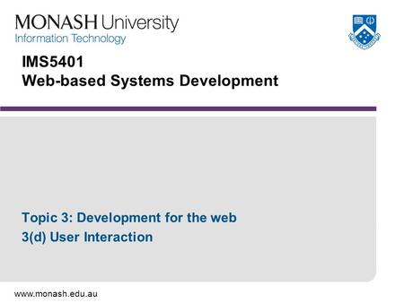 Www.monash.edu.au IMS5401 Web-based Systems Development Topic 3: Development for the web 3(d) User Interaction.