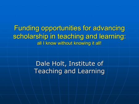 Funding opportunities for advancing scholarship in teaching and learning: all I know without knowing it all! Dale Holt, <strong>Institute</strong> of Teaching and Learning.
