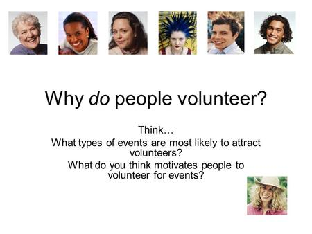 Why do people volunteer? Think… What types of events are most likely to attract volunteers? What do you think motivates people to volunteer for events?