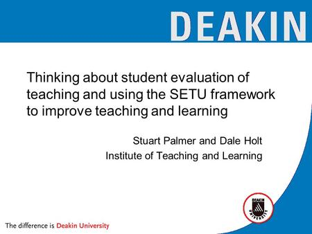 Thinking about student evaluation of teaching and using the SETU framework to improve teaching and learning Stuart Palmer and Dale Holt Institute of Teaching.