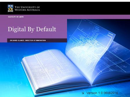 Digital By Default DR DAVID GLANCE DIRECTOR OF INNOVATION FACULTY OF ARTS  Version 1.0 06082014.