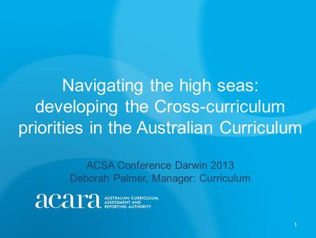 Navigating the high seas: developing the Cross-curriculum priorities in the Australian Curriculum ACSA Conference Darwin 2013 Deborah Palmer, Manager: