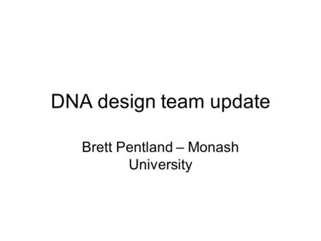 DNA design team update Brett Pentland – Monash University.