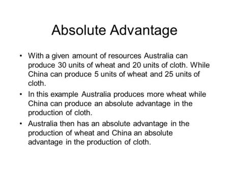 Absolute Advantage With a given amount of resources Australia can produce 30 units of wheat and 20 units of cloth. While China can produce 5 units of wheat.