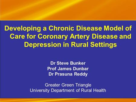 Developing a Chronic Disease Model of Care for Coronary Artery Disease and Depression in Rural Settings Dr Steve Bunker Prof James Dunbar Dr Prasuna Reddy.