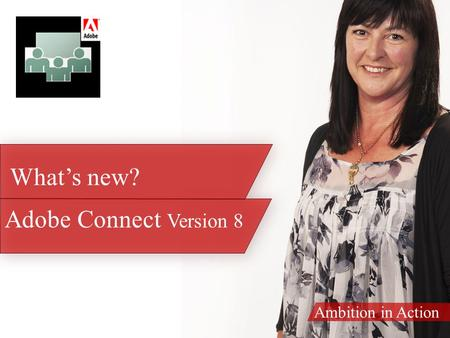 Ambition in Action Adobe Connect Version 8 What's new?