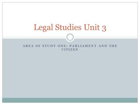 AREA OF STUDY ONE: PARLIAMENT AND THE CITIZEN Legal Studies Unit 3.