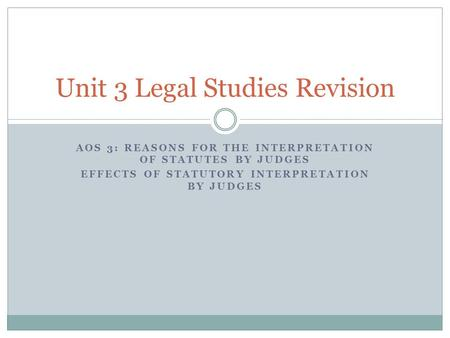 AOS 3: REASONS FOR THE INTERPRETATION OF STATUTES BY JUDGES EFFECTS OF STATUTORY INTERPRETATION BY JUDGES Unit 3 Legal Studies Revision.