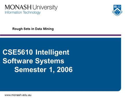 Www.monash.edu.au Rough Sets in Data Mining CSE5610 Intelligent Software Systems Semester 1, 2006.