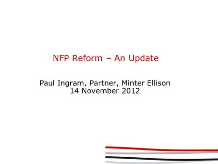 NFP Reform – An Update Paul Ingram, Partner, Minter Ellison 14 November 2012.