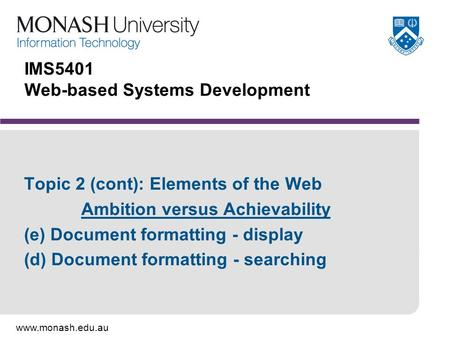 Www.monash.edu.au IMS5401 Web-based Systems Development Topic 2 (cont): Elements of the Web Ambition versus Achievability (e) Document formatting - display.