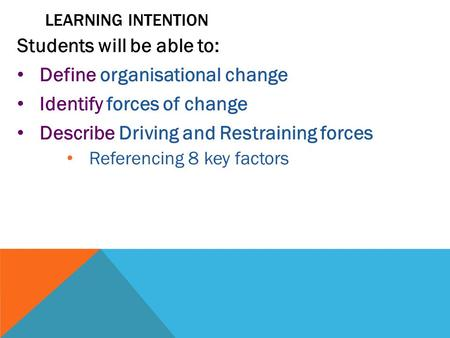LEARNING INTENTION Students will be able to: Define organisational change Identify forces of change Describe Driving and Restraining forces Referencing.