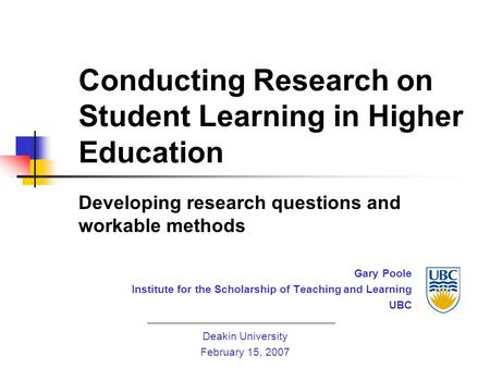 Conducting Research on Student Learning in Higher Education Developing research questions and workable methods Gary Poole Institute for the Scholarship.