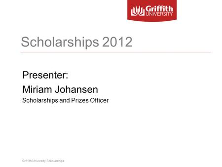 Griffith University Scholarships Scholarships 2012 Presenter: Miriam Johansen Scholarships and Prizes Officer.