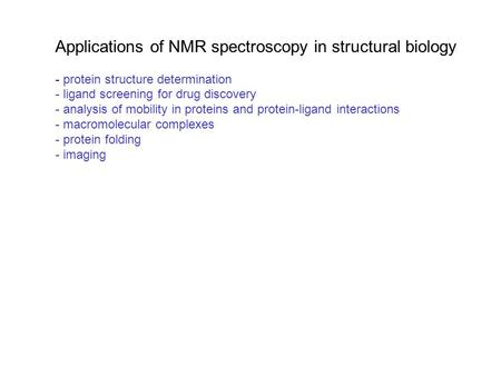 Applications of NMR spectroscopy in structural biology - protein structure determination - ligand screening for drug discovery - analysis of mobility in.