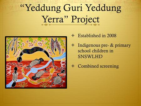 """Yeddung Guri Yeddung Yerra"" Project  Established in 2008  Indigenous pre- & primary school children in SNSWLHD  Combined screening."