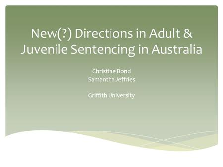 New(?) Directions in Adult & Juvenile Sentencing in Australia Christine Bond Samantha Jeffries Griffith University.