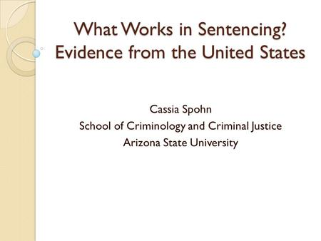 What Works in Sentencing? Evidence from the United States Cassia Spohn School of Criminology and Criminal Justice Arizona State University.