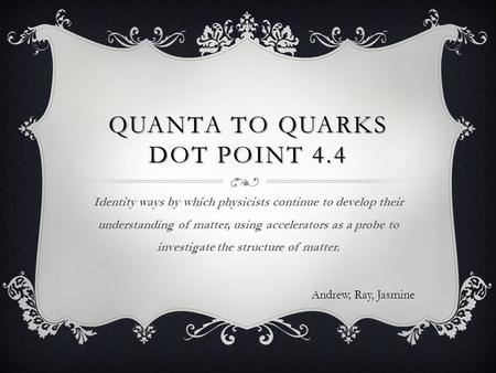 QUANTA TO QUARKS DOT POINT 4.4 Identity ways by which physicists continue to develop their understanding of matter, using accelerators as a probe to investigate.