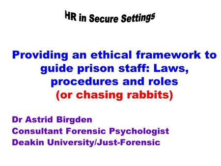 Providing an ethical framework to guide prison staff: Laws, procedures and roles (or chasing rabbits) Dr Astrid Birgden Consultant Forensic Psychologist.