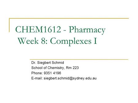 CHEM1612 - Pharmacy Week 8: Complexes I Dr. Siegbert Schmid School of Chemistry, Rm 223 Phone: 9351 4196