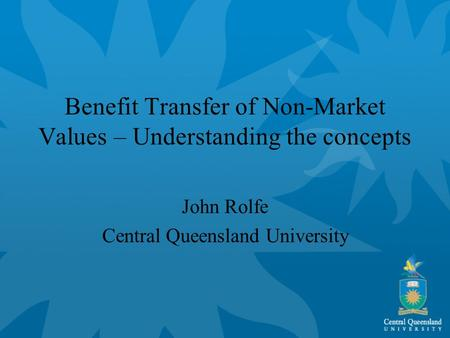 Benefit Transfer of Non-Market Values – Understanding the concepts John Rolfe Central Queensland University.