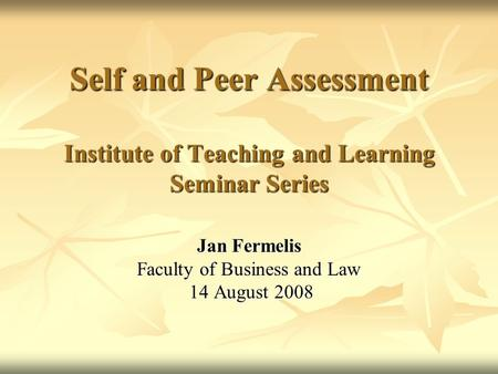 Self and Peer Assessment Institute of Teaching and Learning Seminar Series Jan Fermelis Faculty of Business and Law 14 August 2008 14 August 2008.