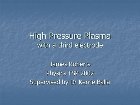 High Pressure Plasma with a third electrode James Roberts Physics TSP 2002 Supervised by Dr Kerrie Balla.