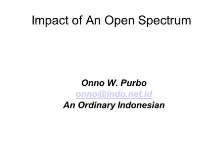 Impact of An Open Spectrum Onno W. Purbo An Ordinary Indonesian.