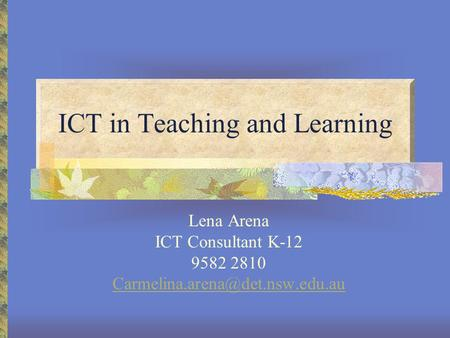 ICT in Teaching and Learning Lena Arena ICT Consultant K-12 9582 2810
