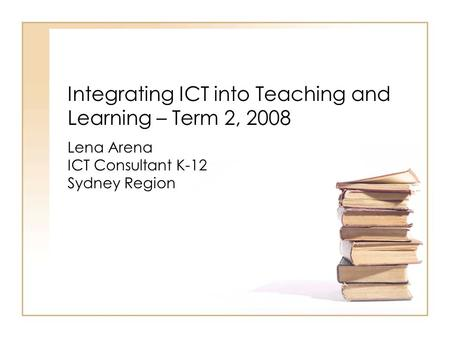 Integrating ICT into Teaching and Learning – Term 2, 2008 Lena Arena ICT Consultant K-12 Sydney Region.